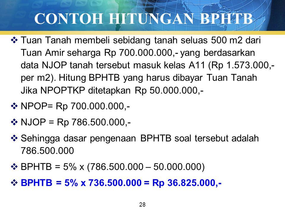 28 CONTOH HITUNGAN BPHTB  Tuan Tanah membeli sebidang tanah seluas 500 m2 dari Tuan Amir seharga Rp 700.000.000,- yang berdasarkan data NJOP tanah tersebut masuk kelas A11 (Rp 1.573.000,- per m2).