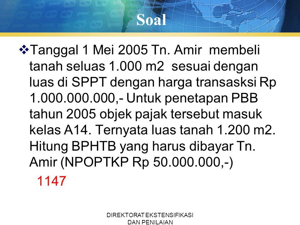 Soal  Tanggal 1 Mei 2005 Tn. Amir membeli tanah seluas 1.000 m2 sesuai dengan luas di SPPT dengan harga transasksi Rp 1.000.000.000,- Untuk penetapan