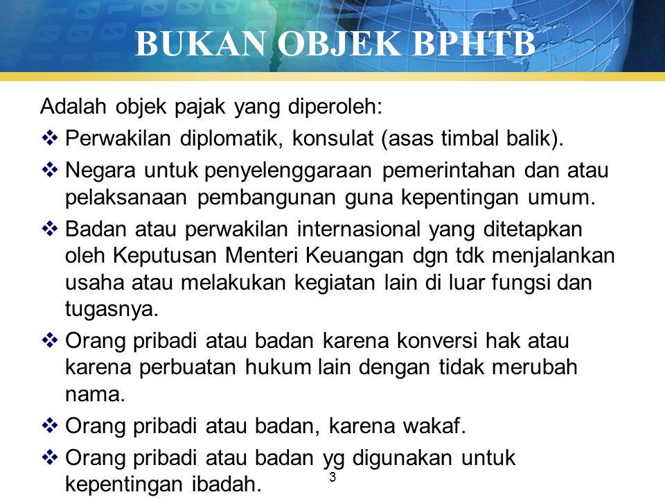3 BUKAN OBJEK BPHTB Adalah objek pajak yang diperoleh:  Perwakilan diplomatik, konsulat (asas timbal balik).  Negara untuk penyelenggaraan pemerinta