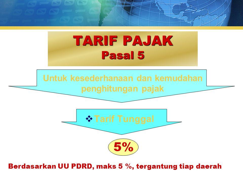 TARIF PAJAK Pasal 5 5% Untuk kesederhanaan dan kemudahan penghitungan pajak  Tarif Tunggal Berdasarkan UU PDRD, maks 5 %, tergantung tiap daerah