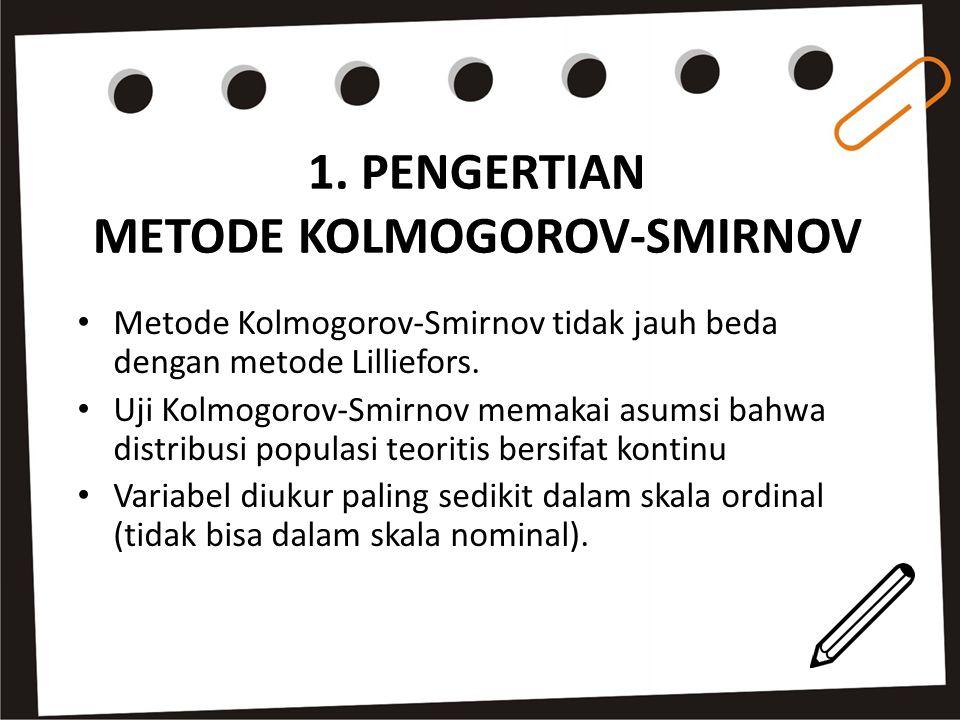Metode Kolmogorov-Smirnov tidak jauh beda dengan metode Lilliefors. Uji Kolmogorov-Smirnov memakai asumsi bahwa distribusi populasi teoritis bersifat