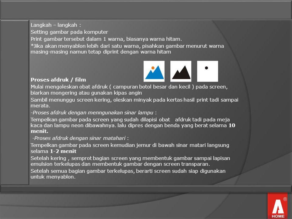 Langkah – langkah : Setting gambar pada komputer Print gambar tersebut dalam 1 warna, biasanya warna hitam. *Jika akan menyablon lebih dari satu warna