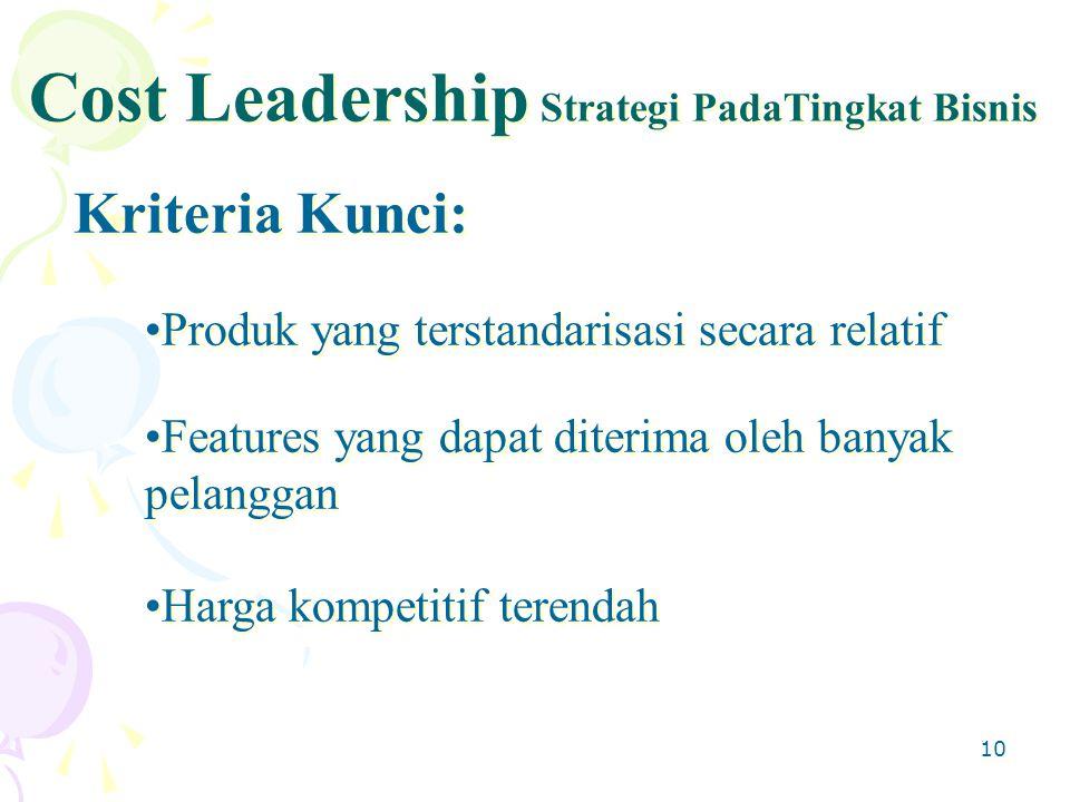 10 Kriteria Kunci: Cost Leadership Strategi PadaTingkat Bisnis Produk yang terstandarisasi secara relatif Features yang dapat diterima oleh banyak pelanggan Harga kompetitif terendah