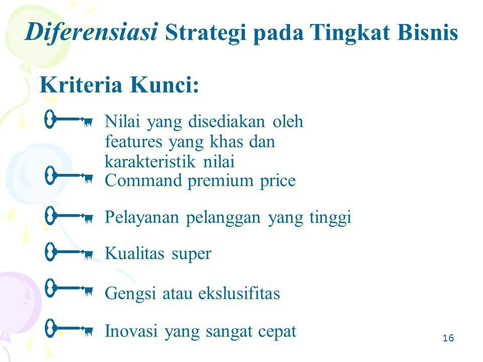 16 Kriteria Kunci: Diferensiasi Strategi pada Tingkat Bisnis Nilai yang disediakan oleh features yang khas dan karakteristik nilai Command premium price Kualitas super Inovasi yang sangat cepat Gengsi atau ekslusifitas Pelayanan pelanggan yang tinggi
