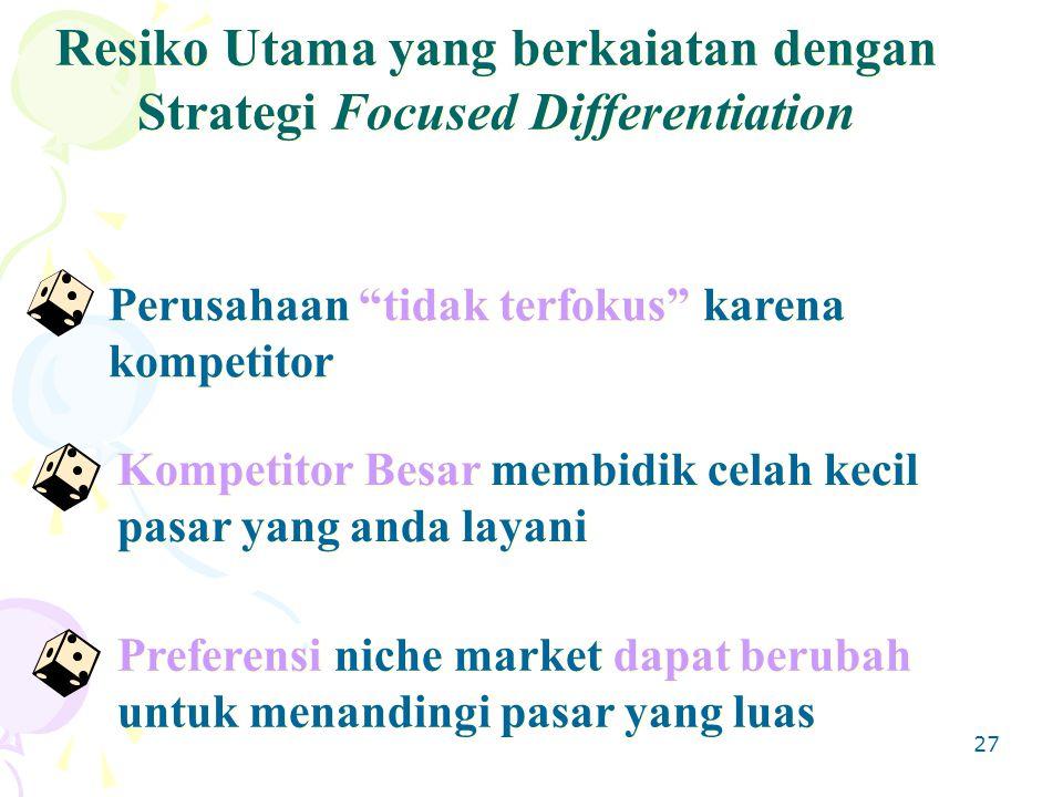 27 Perusahaan tidak terfokus karena kompetitor Kompetitor Besar membidik celah kecil pasar yang anda layani Preferensi niche market dapat berubah untuk menandingi pasar yang luas Resiko Utama yang berkaiatan dengan Strategi Focused Differentiation