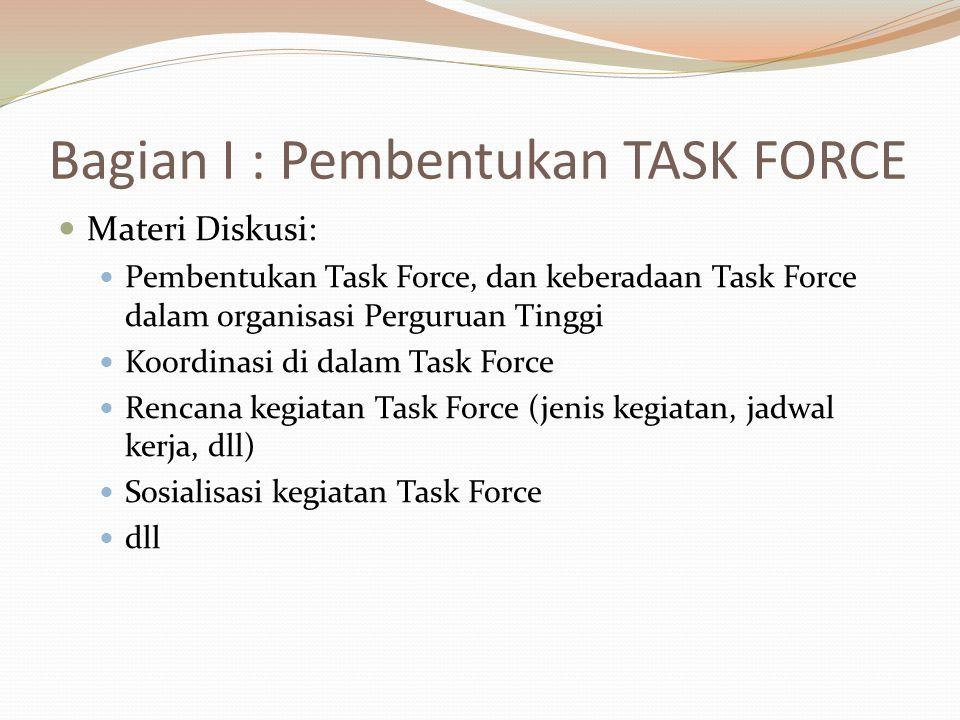 Bagian I : Pembentukan TASK FORCE Materi Diskusi: Pembentukan Task Force, dan keberadaan Task Force dalam organisasi Perguruan Tinggi Koordinasi di dalam Task Force Rencana kegiatan Task Force (jenis kegiatan, jadwal kerja, dll) Sosialisasi kegiatan Task Force dll