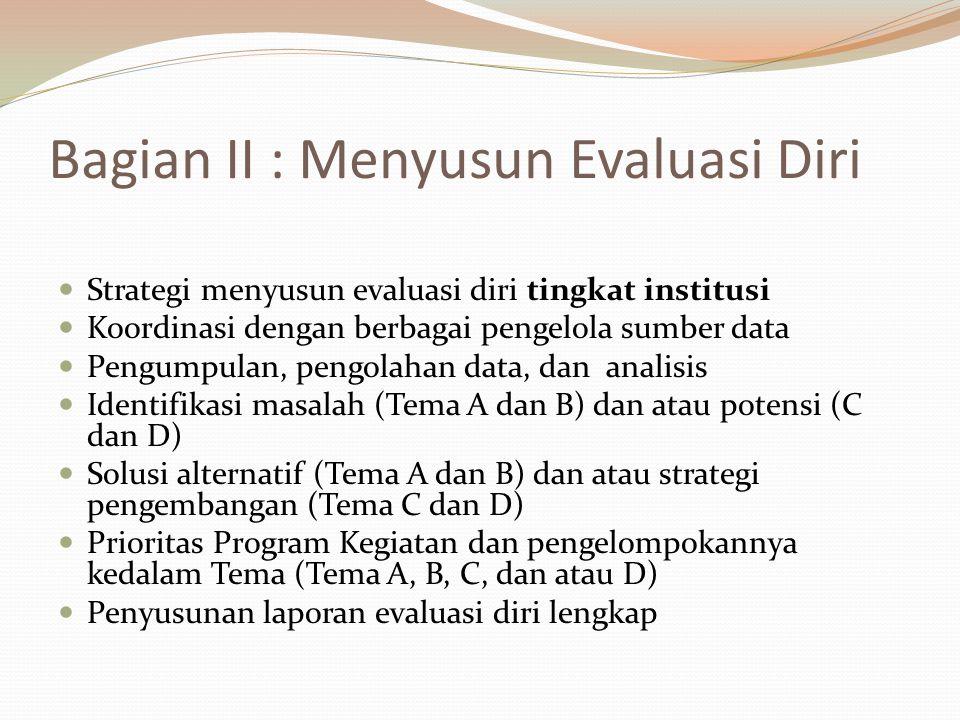 Bagian II : Menyusun Evaluasi Diri Strategi menyusun evaluasi diri tingkat institusi Koordinasi dengan berbagai pengelola sumber data Pengumpulan, pengolahan data, dan analisis Identifikasi masalah (Tema A dan B) dan atau potensi (C dan D) Solusi alternatif (Tema A dan B) dan atau strategi pengembangan (Tema C dan D) Prioritas Program Kegiatan dan pengelompokannya kedalam Tema (Tema A, B, C, dan atau D) Penyusunan laporan evaluasi diri lengkap