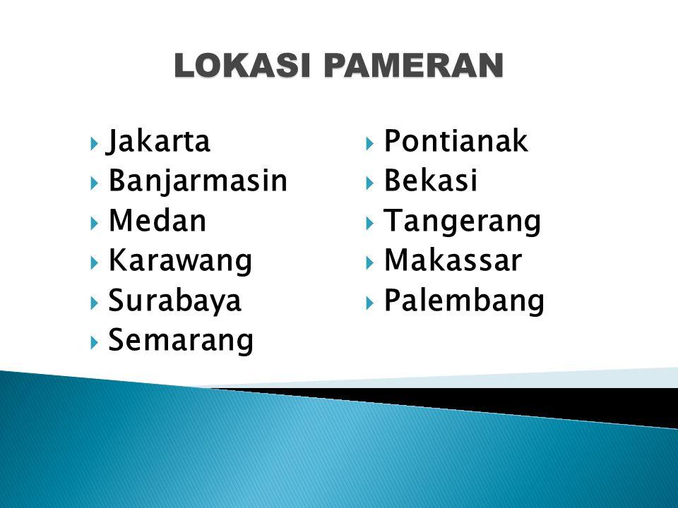 LOKASI PAMERAN  Jakarta  Banjarmasin  Medan  Karawang  Surabaya  Semarang  Pontianak  Bekasi  Tangerang  Makassar  Palembang