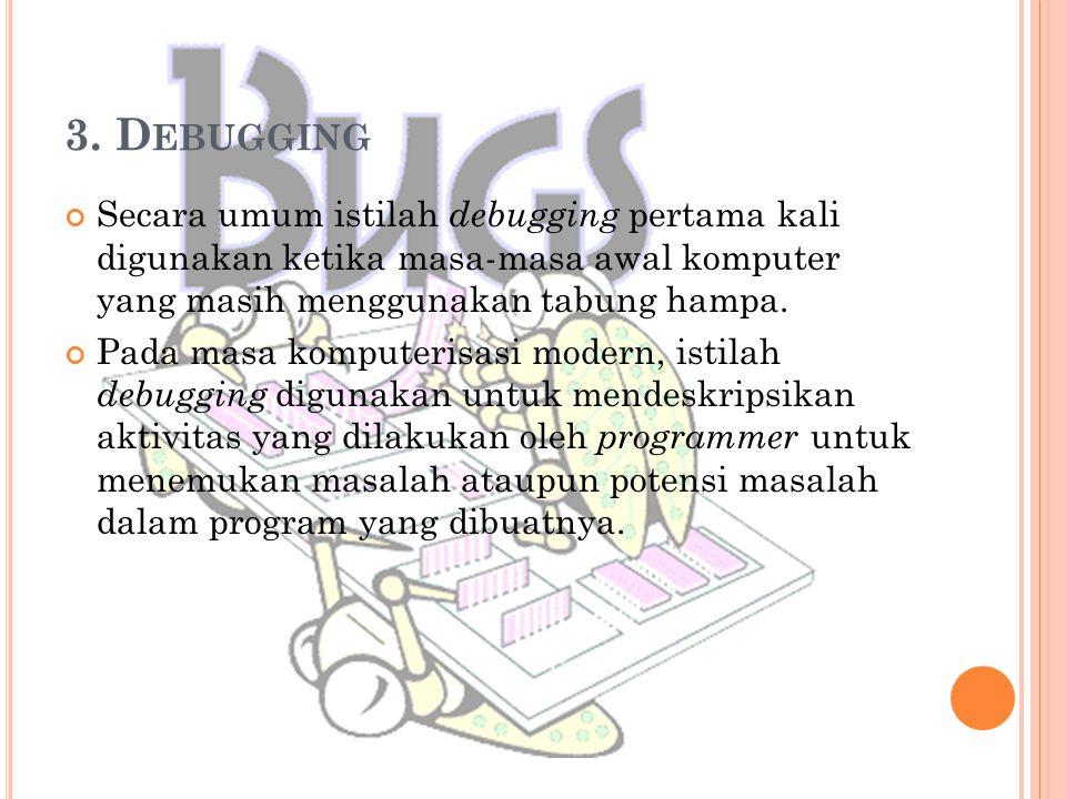 3. D EBUGGING Secara umum istilah debugging pertama kali digunakan ketika masa-masa awal komputer yang masih menggunakan tabung hampa. Pada masa kompu