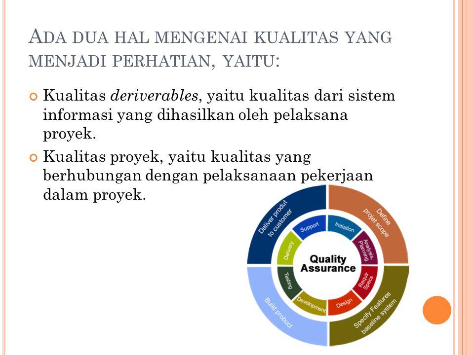 A DA DUA HAL MENGENAI KUALITAS YANG MENJADI PERHATIAN, YAITU : Kualitas deriverables, yaitu kualitas dari sistem informasi yang dihasilkan oleh pelaksana proyek.