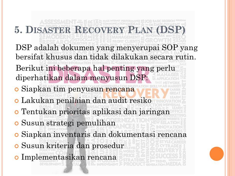 5. D ISASTER R ECOVERY P LAN (DSP) DSP adalah dokumen yang menyerupai SOP yang bersifat khusus dan tidak dilakukan secara rutin. Berikut ini beberapa