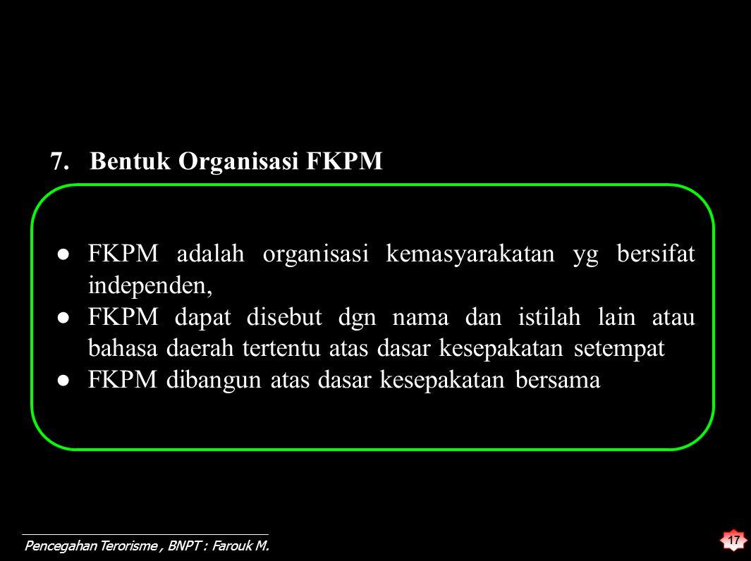 17 Pencegahan Terorisme, BNPT : Farouk M. 7. Bentuk Organisasi FKPM ●FKPM adalah organisasi kemasyarakatan yg bersifat independen, ● FKPM dapat disebu