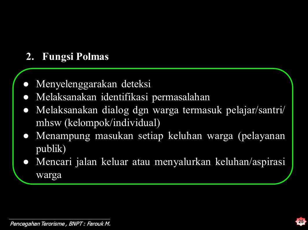 25 Pencegahan Terorisme, BNPT : Farouk M. 2. Fungsi Polmas ●Menyelenggarakan deteksi ● Melaksanakan identifikasi permasalahan ● Melaksanakan dialog dg