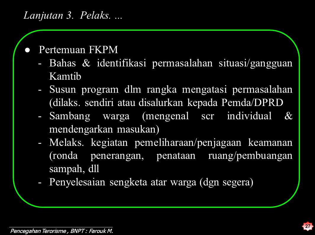27 Pencegahan Terorisme, BNPT : Farouk M. Lanjutan 3. Pelaks.... ● Pertemuan FKPM -Bahas & identifikasi permasalahan situasi/gangguan Kamtib -Susun pr
