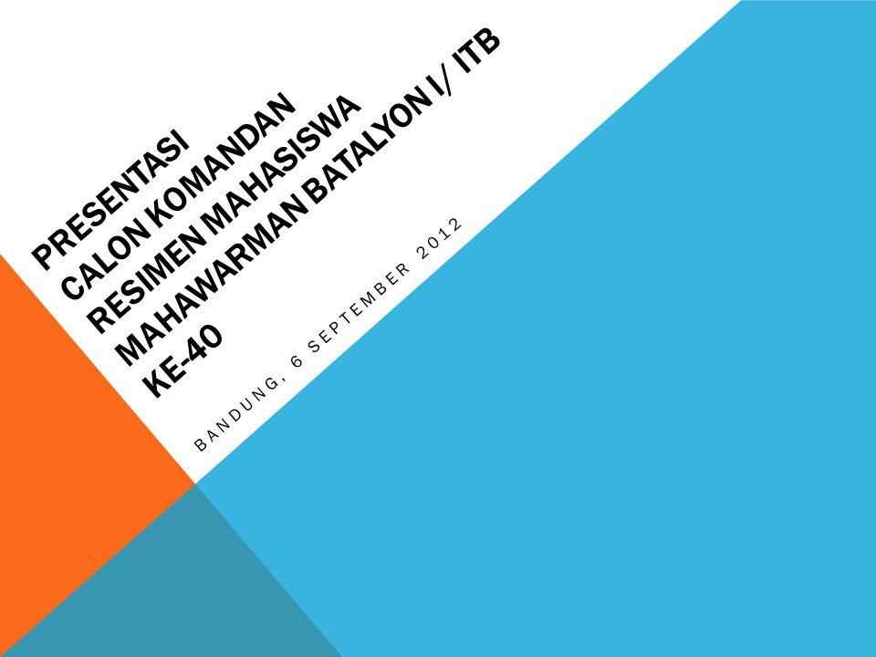 PRESENTASI CALON KOMANDAN RESIMEN MAHASISWA MAHAWARMAN BATALYON I/ ITB KE-40 BANDUNG, 6 SEPTEMBER 2012