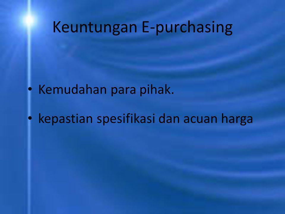 Keuntungan E-purchasing Kemudahan para pihak. kepastian spesifikasi dan acuan harga