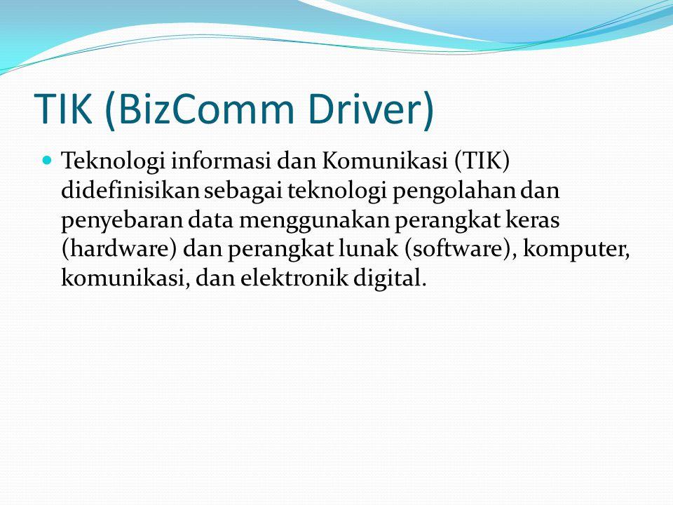 TIK (BizComm Driver) Teknologi informasi dan Komunikasi (TIK) didefinisikan sebagai teknologi pengolahan dan penyebaran data menggunakan perangkat keras (hardware) dan perangkat lunak (software), komputer, komunikasi, dan elektronik digital.