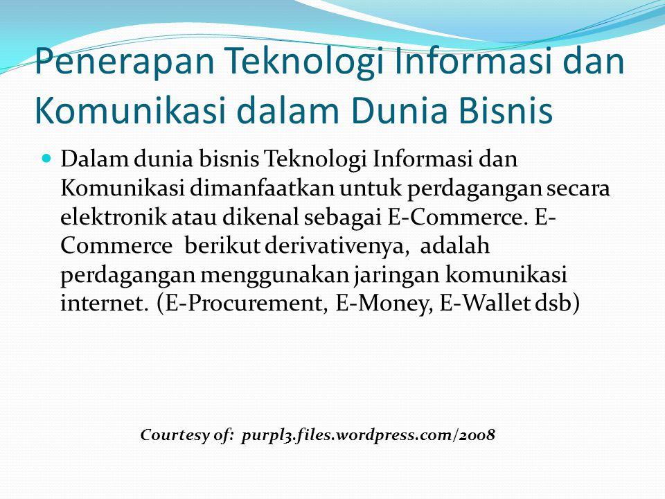 Penerapan Teknologi Informasi dan Komunikasi dalam Dunia Bisnis Dalam dunia bisnis Teknologi Informasi dan Komunikasi dimanfaatkan untuk perdagangan s