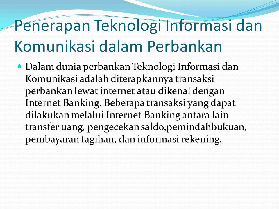 Penerapan Teknologi Informasi dan Komunikasi dalam Perbankan Dalam dunia perbankan Teknologi Informasi dan Komunikasi adalah diterapkannya transaksi p
