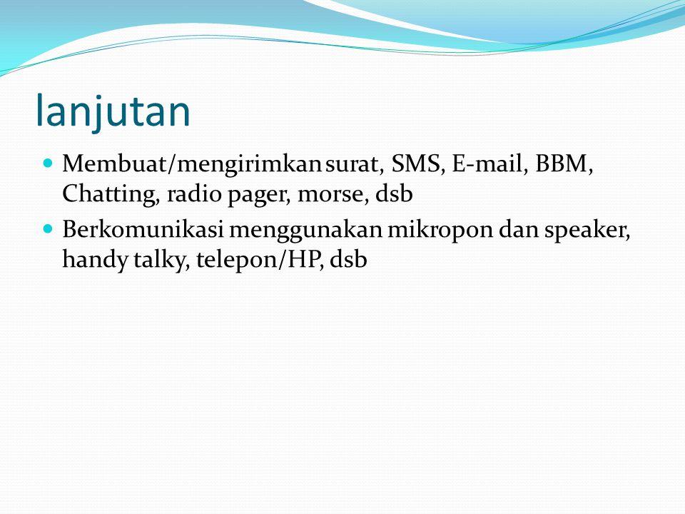 lanjutan Membuat/mengirimkan surat, SMS, E-mail, BBM, Chatting, radio pager, morse, dsb Berkomunikasi menggunakan mikropon dan speaker, handy talky, telepon/HP, dsb