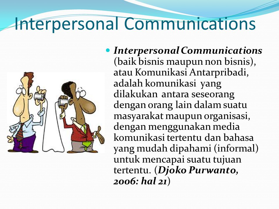 Interpersonal Communications Interpersonal Communications (baik bisnis maupun non bisnis), atau Komunikasi Antarpribadi, adalah komunikasi yang dilakukan antara seseorang dengan orang lain dalam suatu masyarakat maupun organisasi, dengan menggunakan media komunikasi tertentu dan bahasa yang mudah dipahami (informal) untuk mencapai suatu tujuan tertentu.