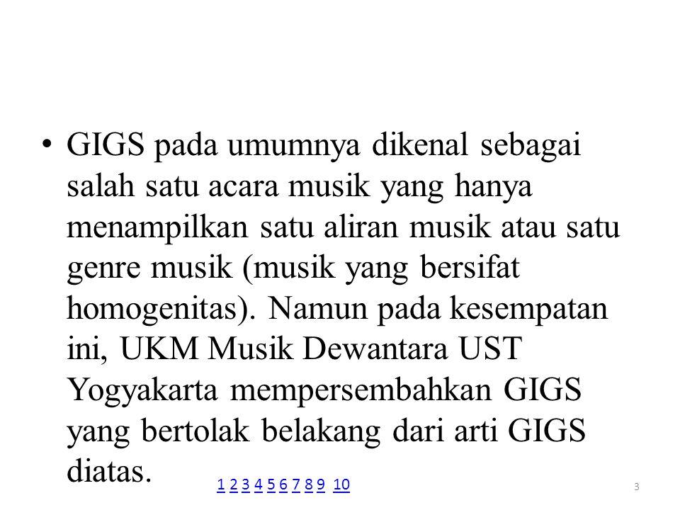 Dengan nama acara GIGS ON CAMPUS #1, UKM Musik Dewantara UST Yogyakarta mengangkat tema Show Your Genre pada GIGS kali ini, karena GIGS ini tidak hanya menampilkan satu jenis aliran musik saja.