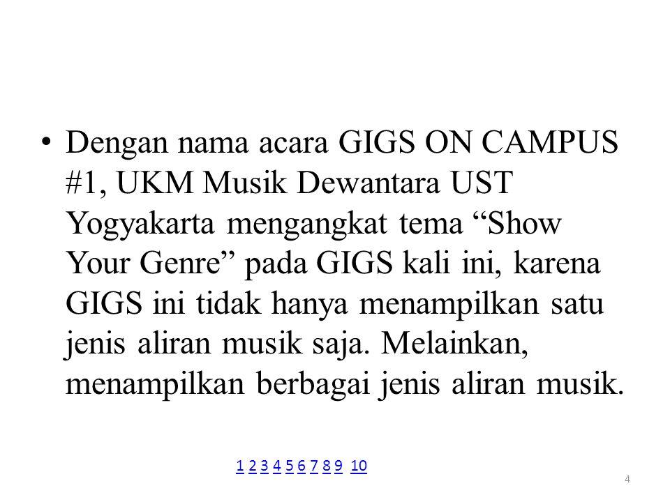 GIGS ini merupakan even pertama yang baru di selenggarakan pada tahun ini oleh UKM Musik Dewantara UST Yogyakarta dan tentunya menyedot banyak animo public juga menarik antusiasme masyarakat Yogyakarta khususnya anak muda.