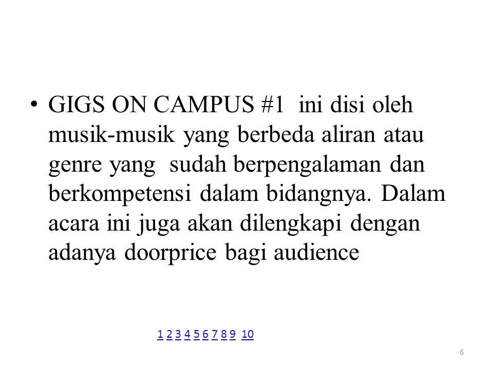 GIGS ON CAMPUS #1 ini disi oleh musik-musik yang berbeda aliran atau genre yang sudah berpengalaman dan berkompetensi dalam bidangnya. Dalam acara ini