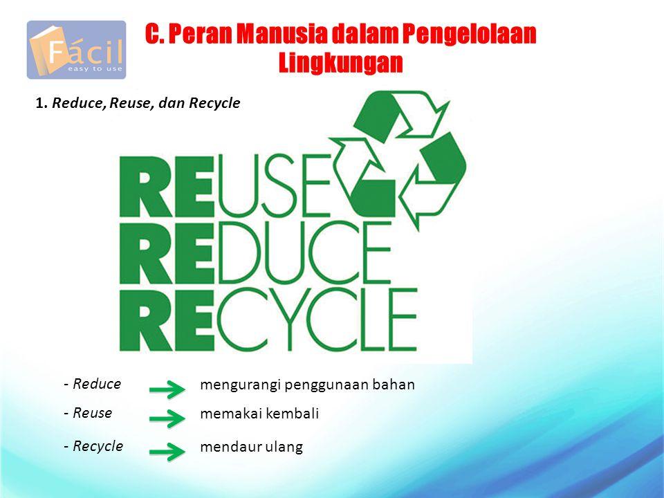 C. Peran Manusia dalam Pengelolaan Lingkungan 1. Reduce, Reuse, dan Recycle - Reduce mengurangi penggunaan bahan - Reuse memakai kembali - Recycle men