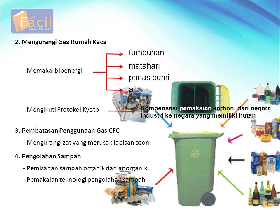 2. Mengurangi Gas Rumah Kaca - Memakai bioenergi tumbuhan matahari panas bumi air - Mengikuti Protokol Kyoto Kompensasi pemakaian karbon, dari negara