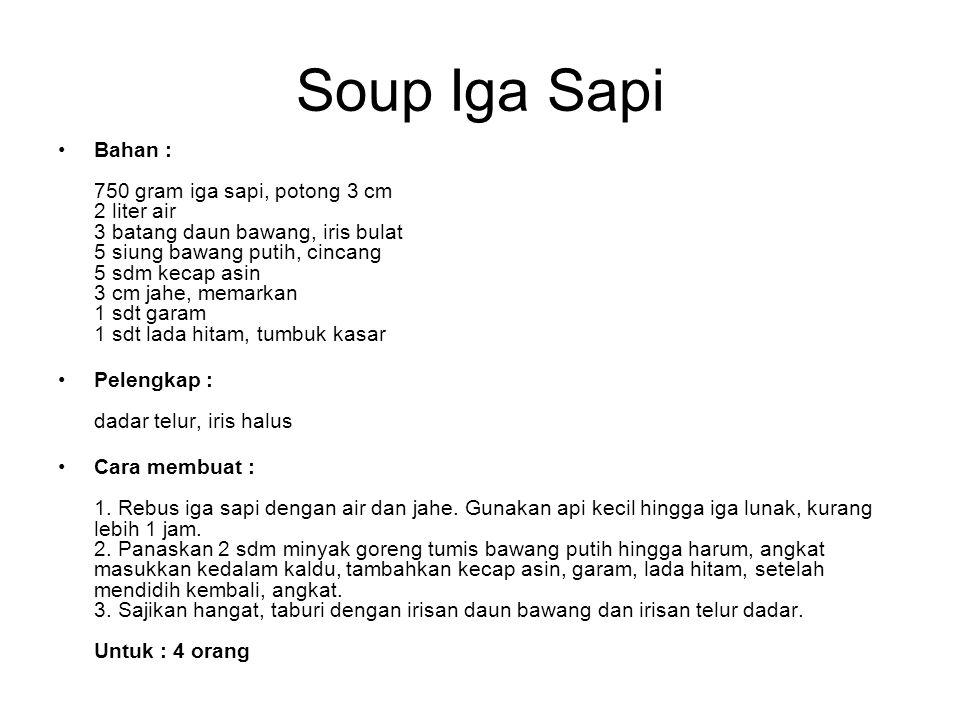 Soup Iga Sapi Bahan : 750 gram iga sapi, potong 3 cm 2 liter air 3 batang daun bawang, iris bulat 5 siung bawang putih, cincang 5 sdm kecap asin 3 cm