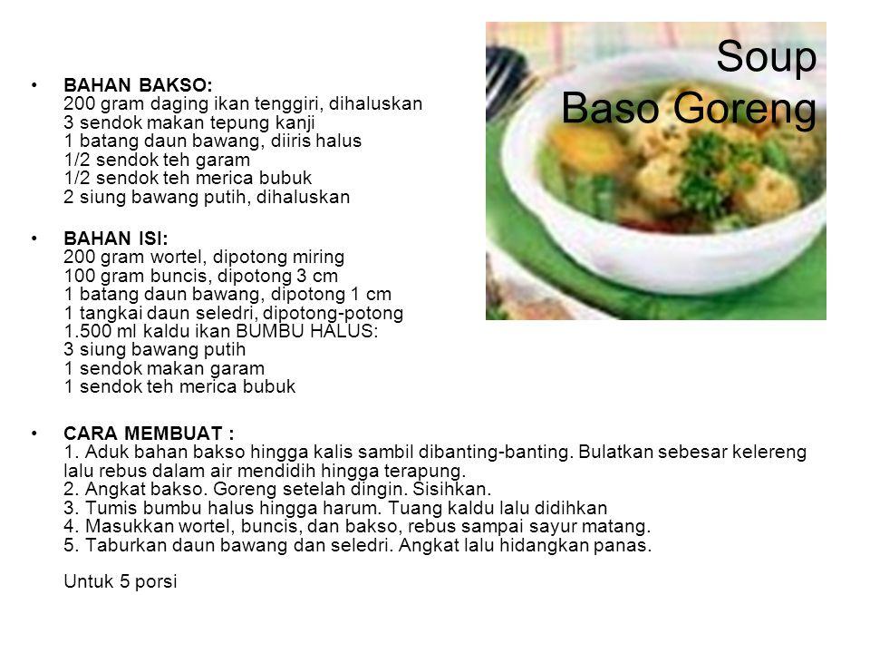 Soup Baso Goreng BAHAN BAKSO: 200 gram daging ikan tenggiri, dihaluskan 3 sendok makan tepung kanji 1 batang daun bawang, diiris halus 1/2 sendok teh