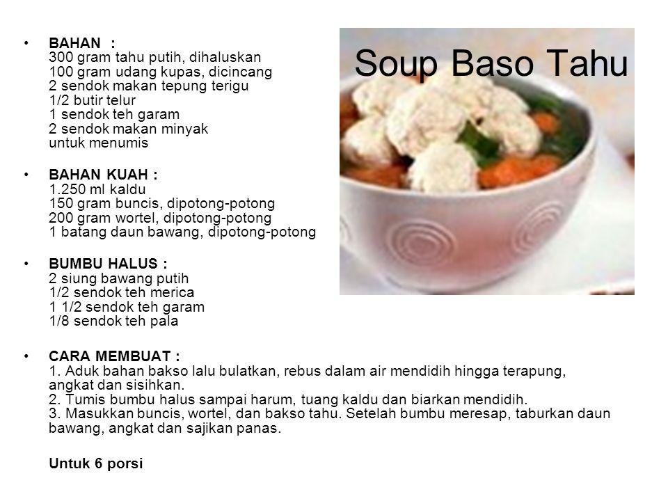 Soup Baso Tahu BAHAN : 300 gram tahu putih, dihaluskan 100 gram udang kupas, dicincang 2 sendok makan tepung terigu 1/2 butir telur 1 sendok teh garam