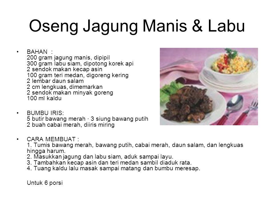 Oseng Jagung Manis & Labu BAHAN : 200 gram jagung manis, dipipil 300 gram labu siam, dipotong korek api 2 sendok makan kecap asin 100 gram teri medan,