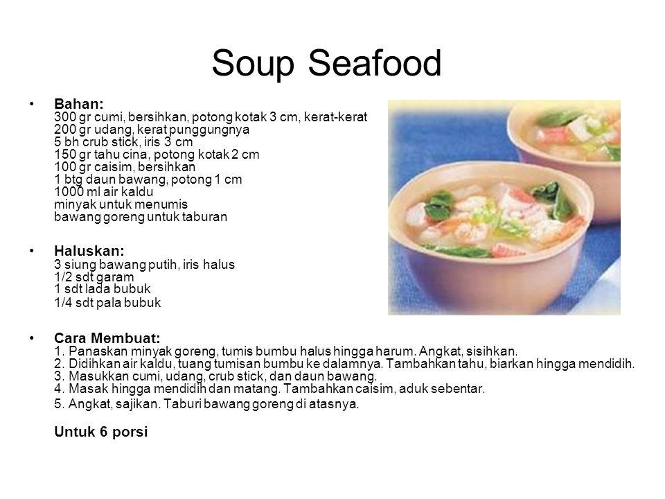 Soup Seafood Bahan: 300 gr cumi, bersihkan, potong kotak 3 cm, kerat-kerat 200 gr udang, kerat punggungnya 5 bh crub stick, iris 3 cm 150 gr tahu cina