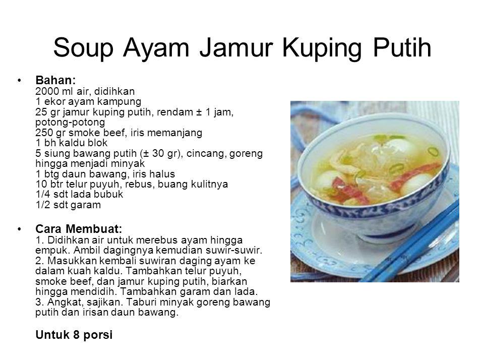 Soup Ayam Jamur Kuping Putih Bahan: 2000 ml air, didihkan 1 ekor ayam kampung 25 gr jamur kuping putih, rendam ± 1 jam, potong-potong 250 gr smoke bee