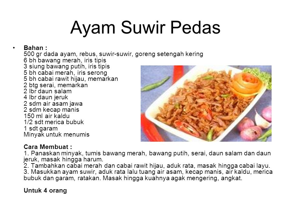 Ayam Suwir Pedas Bahan : 500 gr dada ayam, rebus, suwir-suwir, goreng setengah kering 6 bh bawang merah, iris tipis 3 siung bawang putih, iris tipis 5