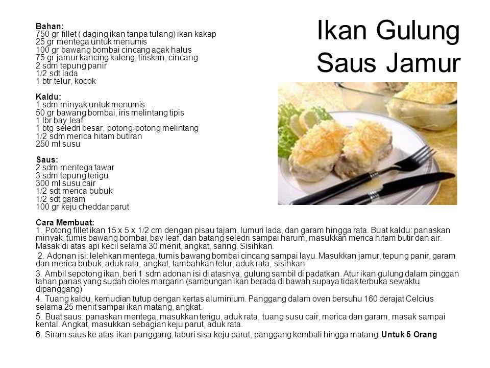 Ikan Gulung Saus Jamur Bahan: 750 gr fillet ( daging ikan tanpa tulang) ikan kakap 25 gr mentega untuk menumis 100 gr bawang bombai cincang agak halus