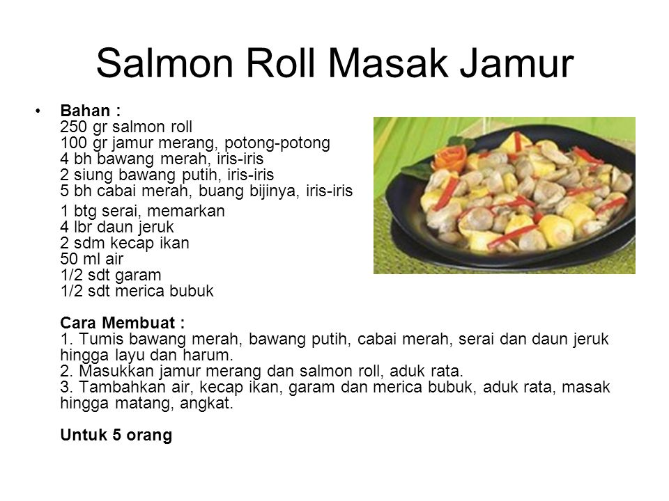 Salmon Roll Masak Jamur Bahan : 250 gr salmon roll 100 gr jamur merang, potong-potong 4 bh bawang merah, iris-iris 2 siung bawang putih, iris-iris 5 b