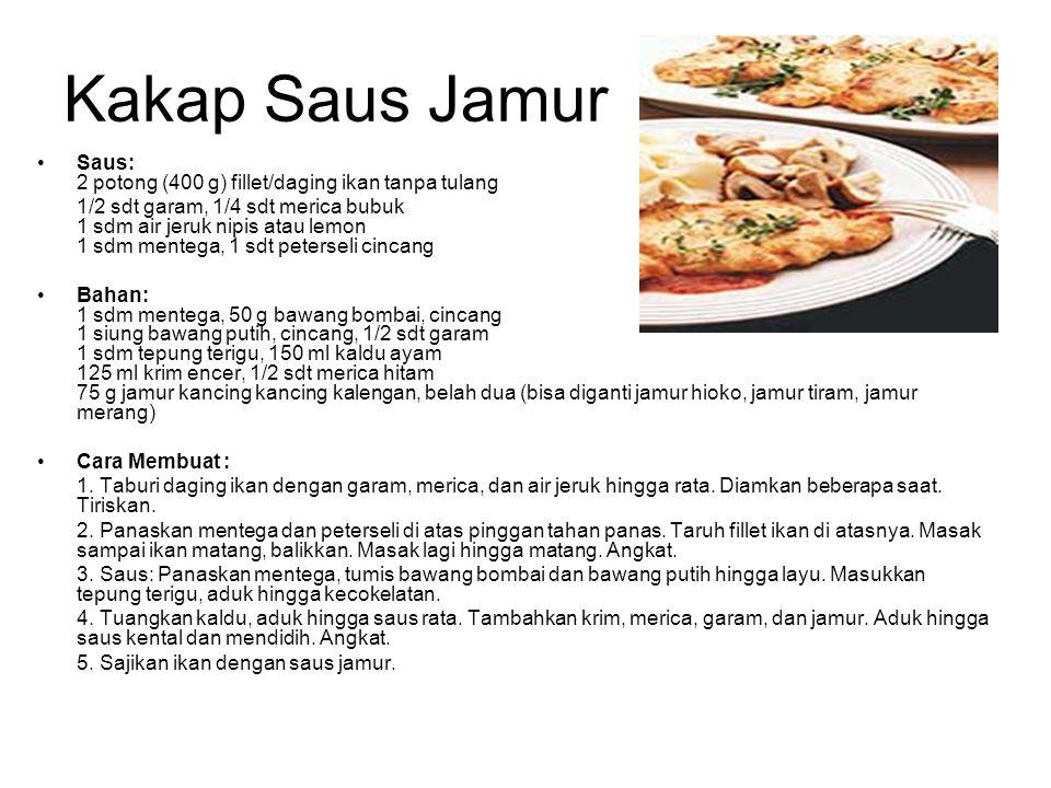 Kakap Saus Jamur Saus: 2 potong (400 g) fillet/daging ikan tanpa tulang 1/2 sdt garam, 1/4 sdt merica bubuk 1 sdm air jeruk nipis atau lemon 1 sdm men