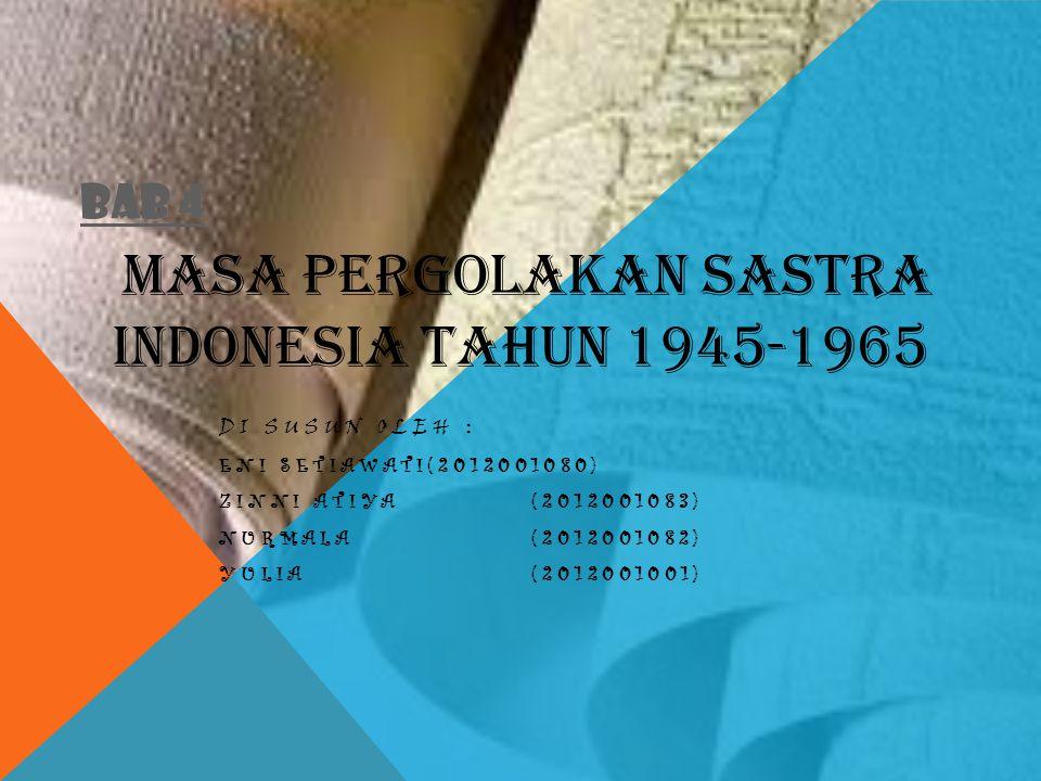 BAB 4 DI SUSUN OLEH : ENI SETIAWATI(2012001080) ZINNI ATIYA(2012001083) NURMALA(2012001082) YULIA(2012001001) MASA PERGOLAKAN SASTRA INDONESIA TAHUN 1