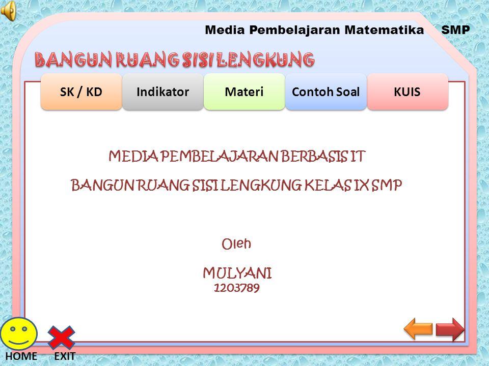 Media Pembelajaran MatematikaSMP SK / KD Indikator Materi KUIS Contoh Soal EXITHOME SK Memahami sifat-sifat tabung, kerucut, dan bola serta menentukan ukurannya.