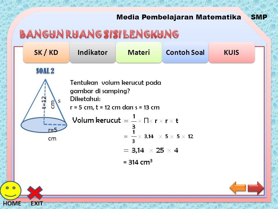 Media Pembelajaran MatematikaSMP SK / KD Indikator Materi KUIS Contoh Soal EXITHOME SOAL 2 Tentukan volum kerucut pada gambar di samping? t=12 cm r=5