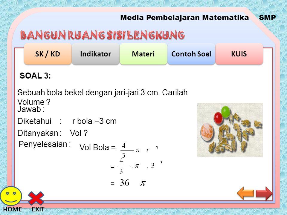Media Pembelajaran MatematikaSMP SK / KD Indikator Materi KUIS Contoh Soal EXITHOME SOAL 3: Sebuah bola bekel dengan jari-jari 3 cm. Carilah Volume ?