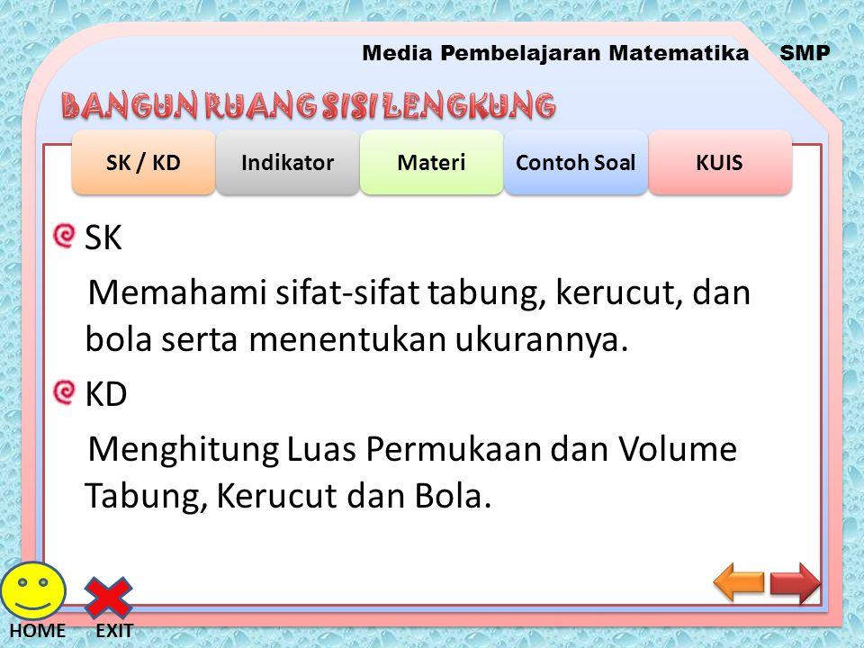 Media Pembelajaran MatematikaSMP SK / KD Indikator Materi KUIS Contoh Soal EXITHOME INDIKATOR: Menghitung Luas Permukaan Tabung, Kerucut dan Bola Menghitung Volume Tabung, Kerucut dan Bola