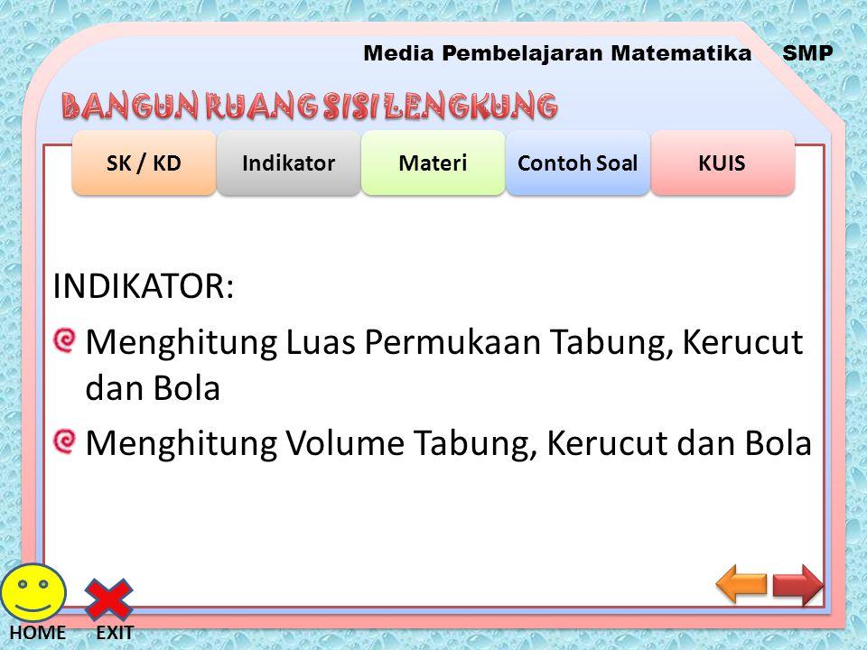 Media Pembelajaran MatematikaSMP SK / KD Indikator Materi KUIS Contoh Soal EXITHOME INDIKATOR: Menghitung Luas Permukaan Tabung, Kerucut dan Bola Meng