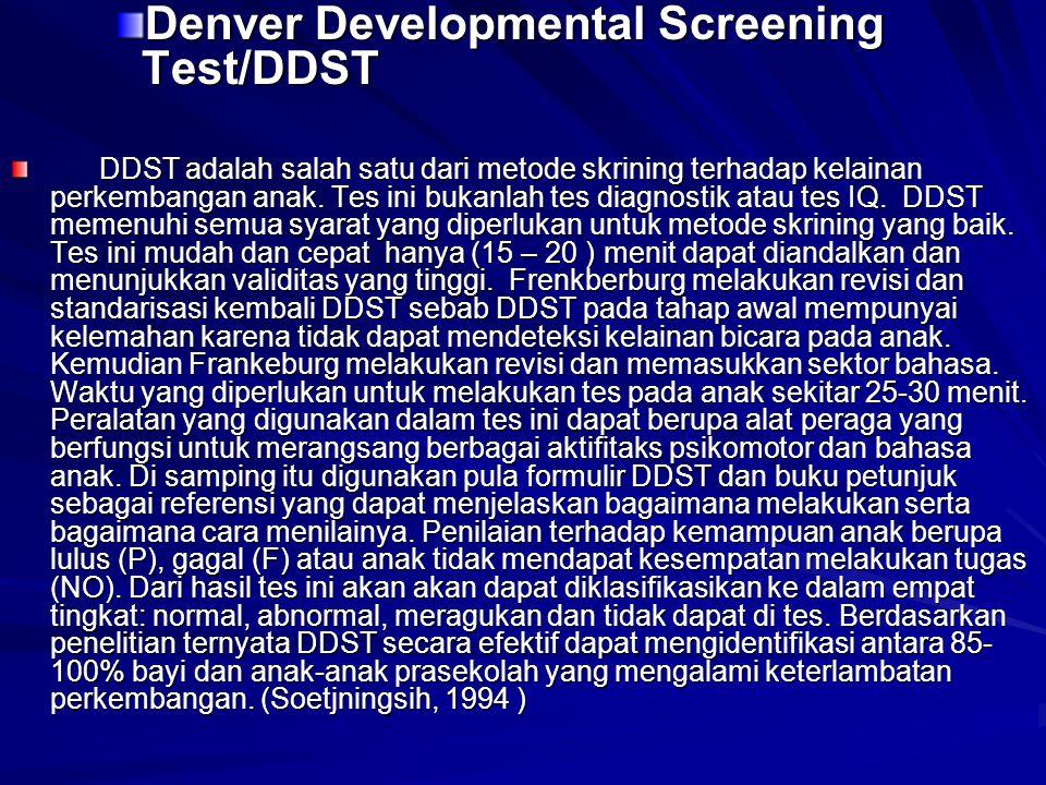 Denver Developmental Screening Test/DDST DDST adalah salah satu dari metode skrining terhadap kelainan perkembangan anak. Tes ini bukanlah tes diagnos