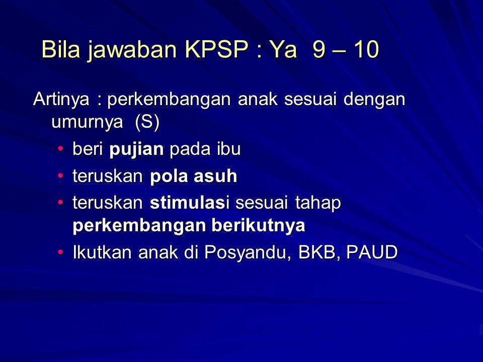 Bila jawaban KPSP : Ya 9 – 10 Artinya : perkembangan anak sesuai dengan umurnya (S) beri pujian pada ibuberi pujian pada ibu teruskan pola asuhteruska