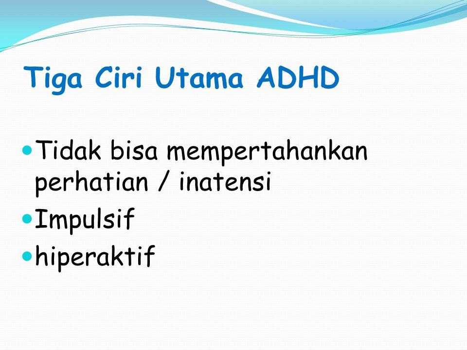 Tiga Ciri Utama ADHD Tidak bisa mempertahankan perhatian / inatensi Impulsif hiperaktif