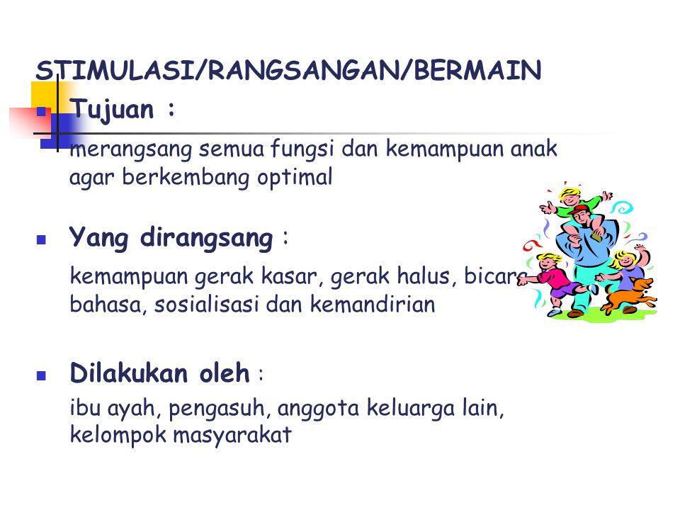 STIMULASI/RANGSANGAN/BERMAIN Tujuan : merangsang semua fungsi dan kemampuan anak agar berkembang optimal Yang dirangsang : kemampuan gerak kasar, gera